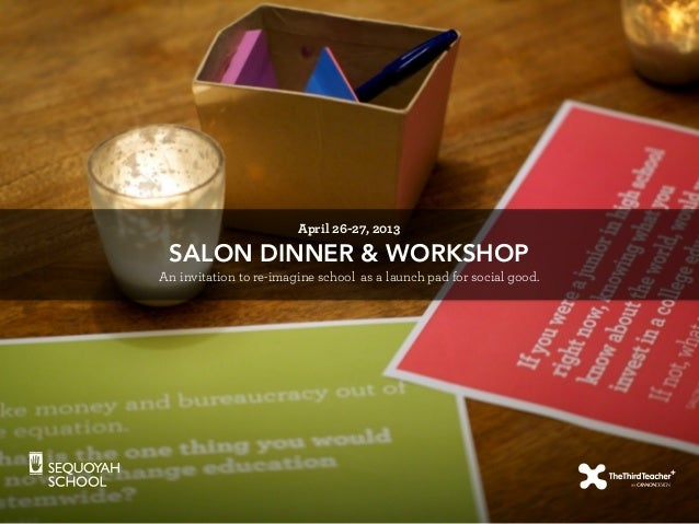 SALON DINNER & WORKSHOP An invitation to re-imagine school as a launch pad for social good. April 26-27, 2013