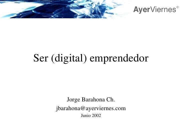 Ser (digital) emprendedor Jorge Barahona Ch. [email_address] Junio 2002