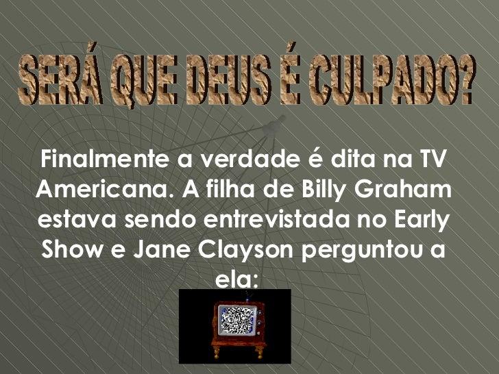 SERÁ QUE DEUS É CULPADO? Finalmente a verdade é dita na TV Americana. A filha de Billy Graham estava sendo entrevistada no...