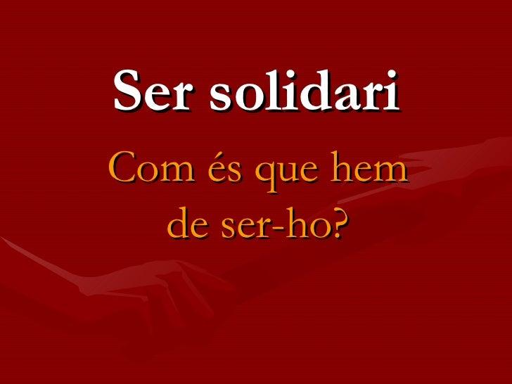 Ser solidari Com és que hem de ser-ho?