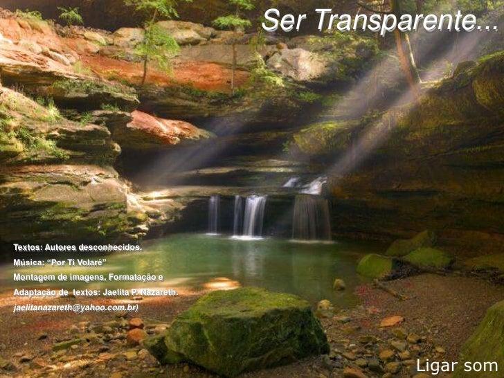 """Ser Transparente...     Textos: Autores desconhecidos. Música: """"Por Ti Volaré"""" Montagem de imagens, Formatação e Adaptação..."""
