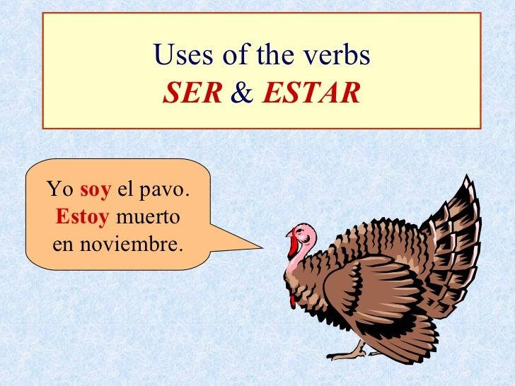 Uses of the verbs SER  &  ESTAR Yo  soy  el pavo. Estoy  muerto en noviembre.