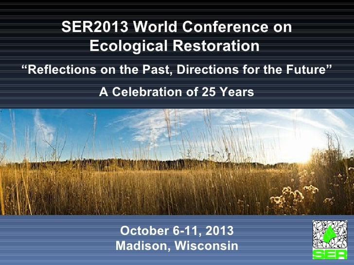 """SER2013 World Conference on Ecological Restoration  """" Reflections on the Past, Directions for the Future"""" A Celebration of..."""