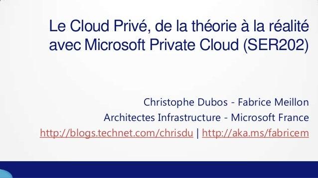 Le Cloud Privé, de la théorie à la réalitéavec Microsoft Private Cloud (SER202)Christophe Dubos - Fabrice MeillonArchitect...