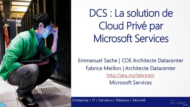 DCS : La solution de            Cloud Privé par           Microsoft Services   Emmanuel Sache | COE Architecte Datacenter ...