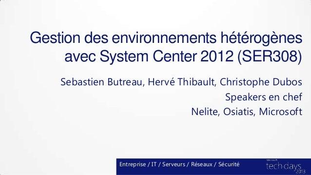 Gestion des environnements hétérogènesavec System Center 2012 (SER308)Sebastien Butreau, Hervé Thibault, Christophe DubosS...