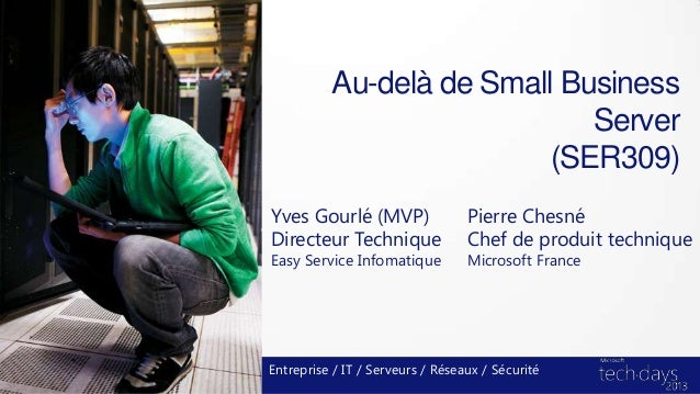 Au-delà de Small BusinessServer(SER309)Yves Gourlé (MVP)Directeur TechniqueEasy Service InfomatiqueEntreprise / IT / Serve...