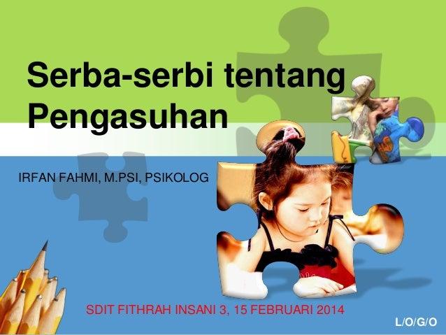L/O/G/O Serba-serbi tentang Pengasuhan SDIT FITHRAH INSANI 3, 15 FEBRUARI 2014 IRFAN FAHMI, M.PSI, PSIKOLOG