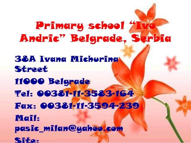 "Primary school ""Ivo Andric"" Belgrade, Serbia 38A Ivana Michurina Street 11000 Belgrade Tel: 00381-11-3583-164 Fax: 00381-1..."
