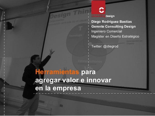 Diego Rodríguez Bastías Gerente Consulting Design Ingeniero Comercial Magister en Diseño Estratégico Twitter: @diegrod  He...