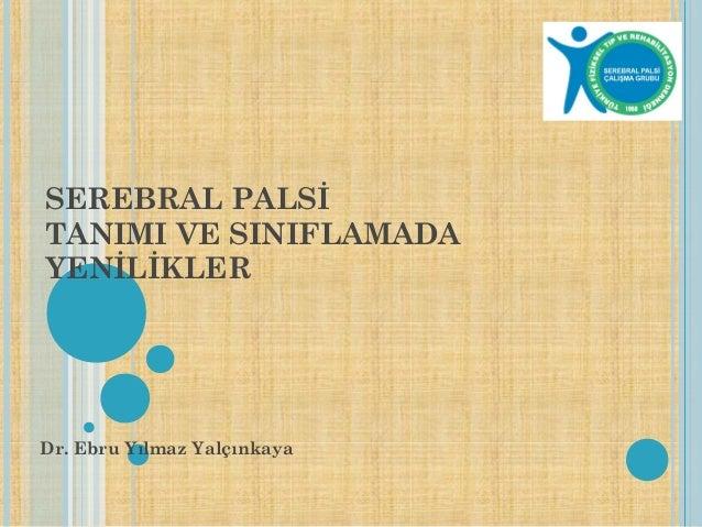 SEREBRAL PALSİ TANIMI VE SINIFLAMADA YENİLİKLER Dr. Ebru Yılmaz Yalçınkaya