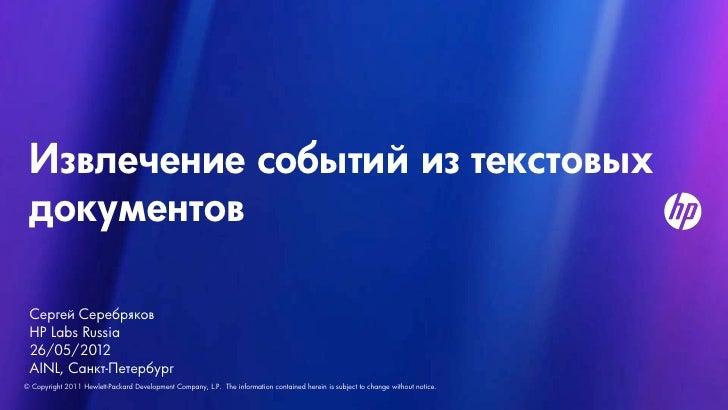 Извлечение событий из текстовых документов Сергей Серебряков HP Labs Russia 26/05/2012 AINL, Санкт-Петербург© Copyright 20...