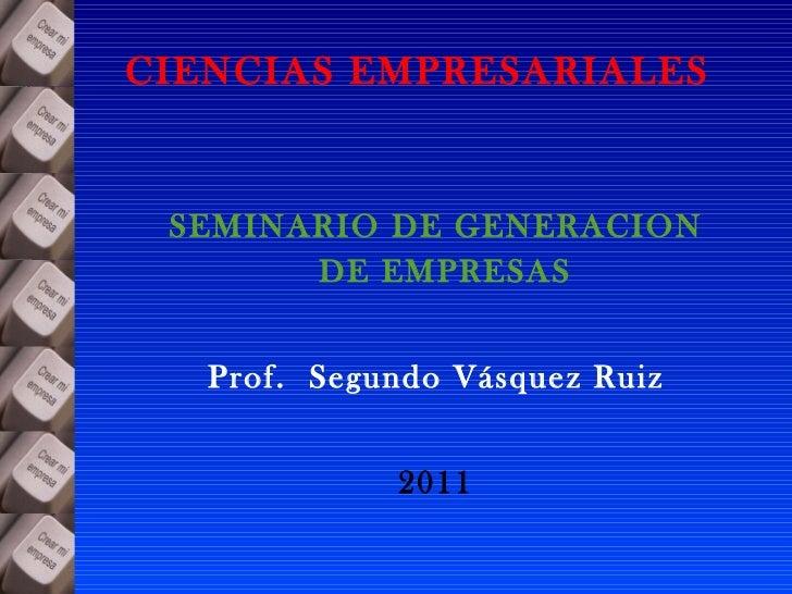 CIENCIAS EMPRESARIALES <ul><li>SEMINARIO DE GENERACION DE EMPRESAS  </li></ul><ul><li>Prof.  Segundo Vásquez Ruiz </li></u...