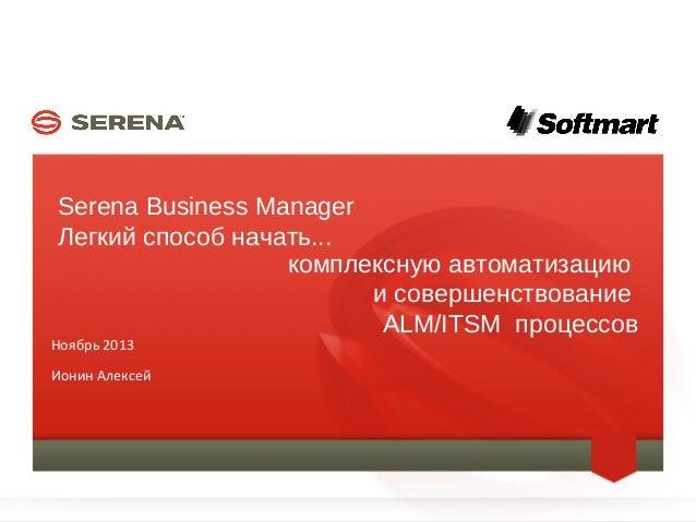 Serena Business Manager Легкий способ начать... комплексную автоматизацию и совершенствование ALM/ITSM процессов  Ноябрь 2...