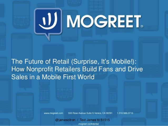 @jamescitron / Text James to 51515The Future of Retail (Surprise, It's Mobile!):How Nonprofit Retailers Build Fans and Dri...