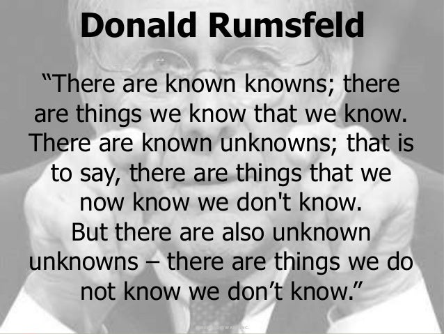 "Donald Rumsfeld ""There are known knowns; thereare things we know that we know.There are known unknowns; that is  to say, t..."