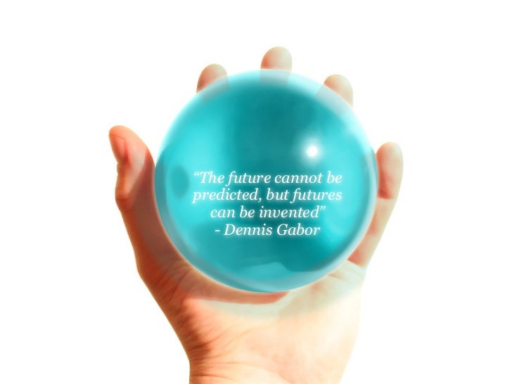 """The future cannot be predicted, but futures   can be invented""    - Dennis Gabor"