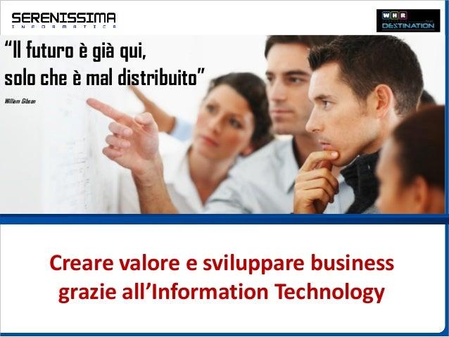 """Creare valore e sviluppare businessgrazie all'Information Technology""""Il futuro è già qui,solo che è mal distribuito""""Willia..."""