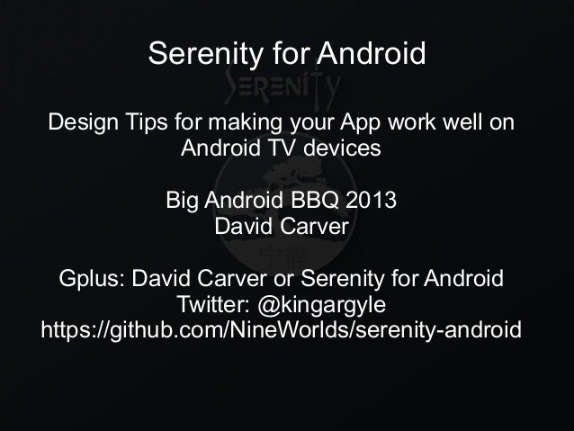 Serenity for Android Design Tips for making your App work well on Android TV devices Big Android BBQ 2013 David Carver Gpl...