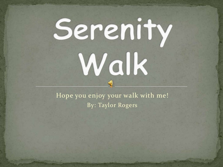 Hope you enjoy your walk with me!<br />By: Taylor Rogers<br />Serenity Walk<br />