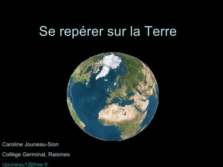 Se repérer sur la Terre Caroline Jouneau-Sion Collège Germinal, Raismes [email_address]