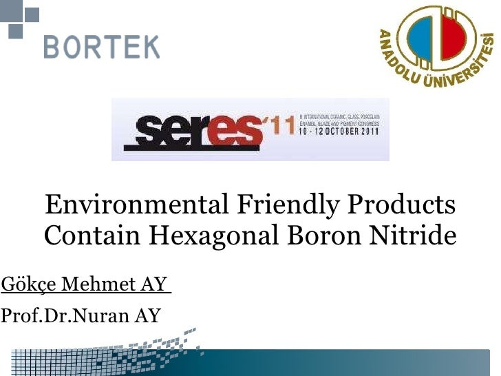 Environmental   Friendly   Products   Contain   Hexagonal   Boron   Nitride Gökçe Mehmet AY  Prof.Dr.Nuran AY