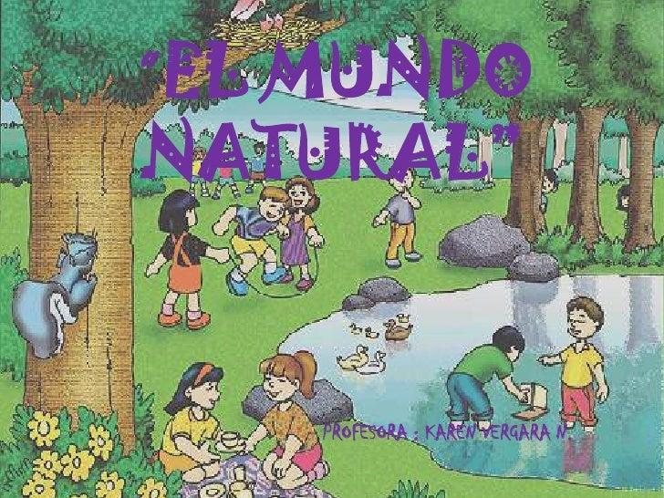 """"""" EL MUNDO NATURAL""""<br />PROFESORA : KAREN VERGARA N.<br />"""