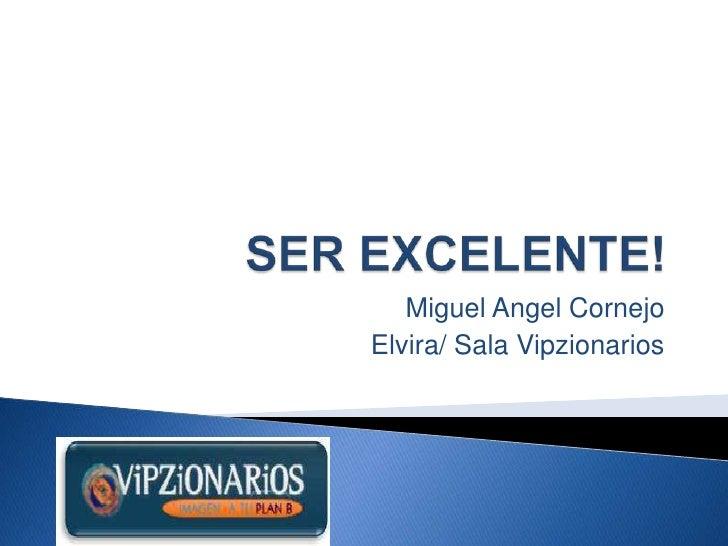 SER EXCELENTE!<br />Miguel Angel Cornejo<br />Elvira/ Sala Vipzionarios<br />