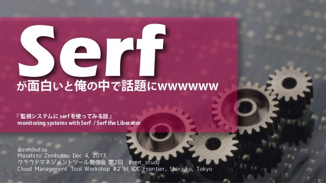 Serf  が面白いと俺の中で話題にwwwwww 『 監視システムに serf を使ってみる話 』 monitoring systems with Serf / Serf the Liberator  @zembutsu Masahito Ze...