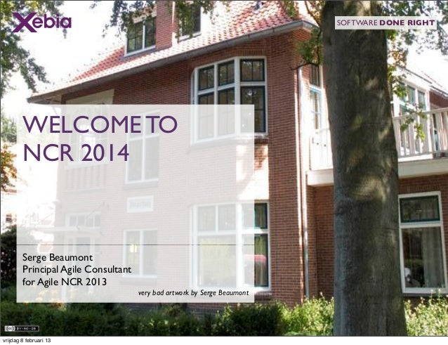 SOFTWARE DONE RIGHT        WELCOME TO        NCR 2014        Serge Beaumont        Principal Agile Consultant        for A...