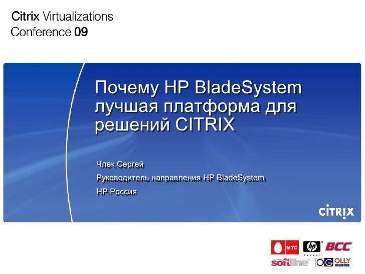 Почему HP BladeSystem лучшая платформа для решений CITRIX Члек Сергей Руководитель направления HP BladeSystem HP Россия
