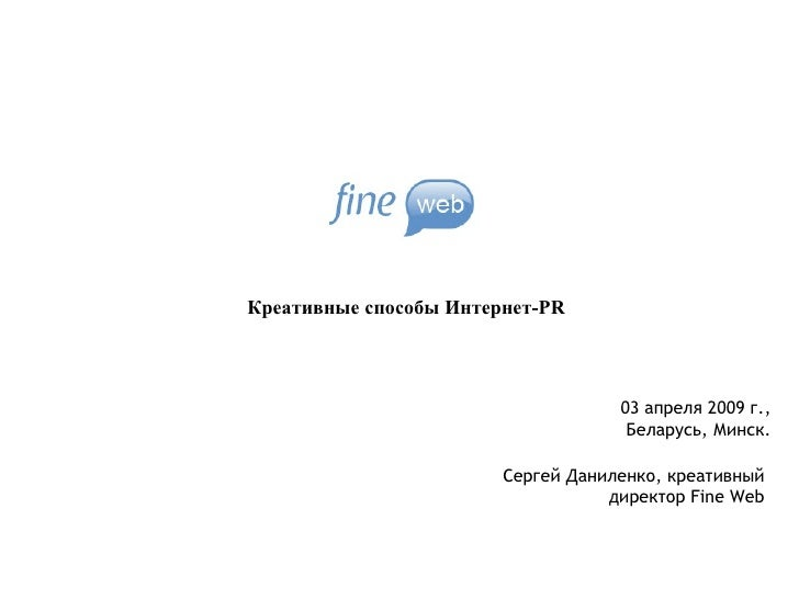 Креативные способы  Интернет- PR Сергей Даниленко, креативный директор  Fine Web 03  апреля 2009 г., Беларусь, Минск.