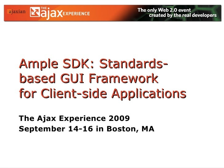 Ample SDK: Standards-based GUI Framework  for Client-side Applications The Ajax Experience 2009 September 14-16 in Boston,...
