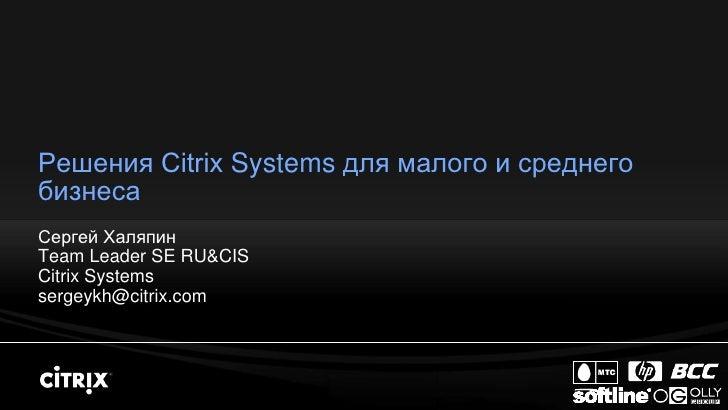 Решения Citrix Systems для малого и среднего бизнеса Сергей Халяпин Team Leader SE RU&CIS Citrix Systems sergeykh@citrix.c...