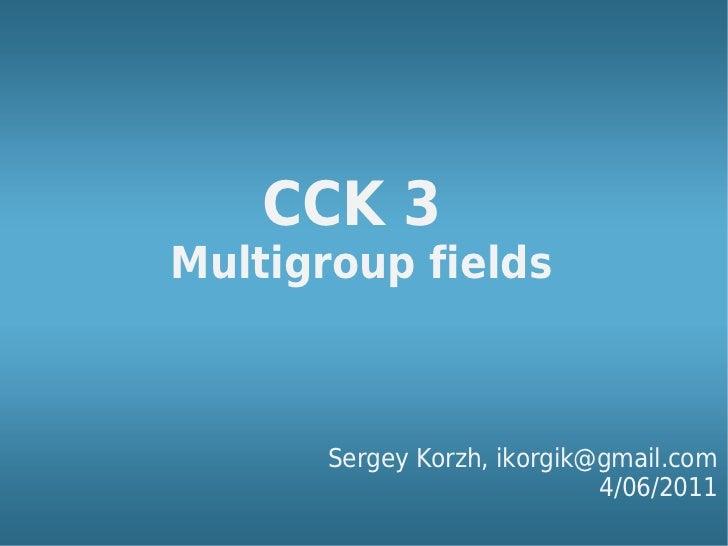 CCK 3Multigroup fields       Sergey Korzh, ikorgik@gmail.com                             4/06/2011