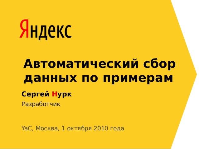 Автоматический сбор данных по примерам Сергей Нурк Разработчик YaC, Москва, 1 октября 2010 года