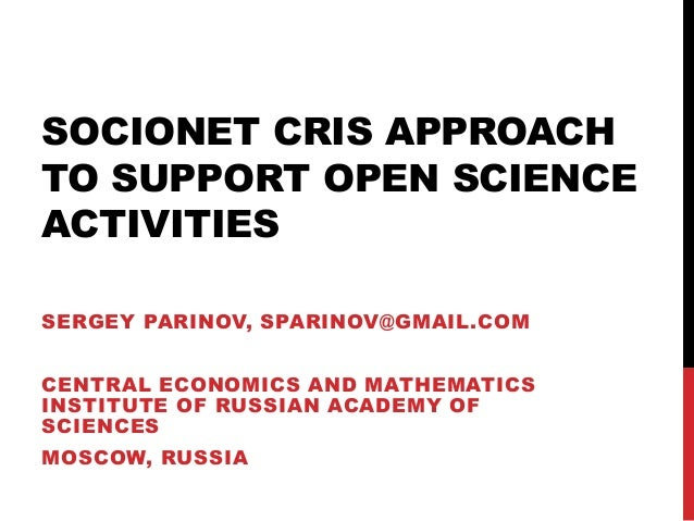 SOCIONET CRIS APPROACH TO SUPPORT OPEN SCIENCE ACTIVITIES SERGEY PARINOV, SPARINOV@GMAIL.COM CENTRAL ECONOMICS AND MATHEMA...
