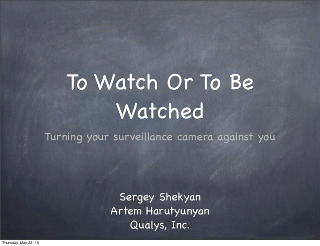 To Watch Or To BeWatchedTurning your surveillance camera against youSergey ShekyanArtem HarutyunyanQualys, Inc.Thursday, M...