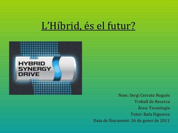 L'Híbrid, és el futur? Nom: Sergi Cerrato Nogués Treball de Recerca Àrea: Tecnologia Tutor: Rafa Figueroa Data de lliurame...