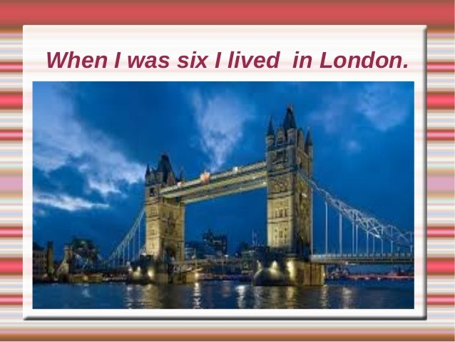 When I was six I lived in London.