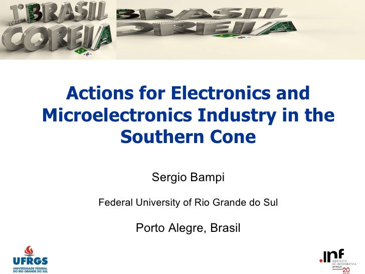 Actions for Electronics and Microelectronics Industry in the Southern Cone Sergio Bampi Federal University of Rio Grande d...