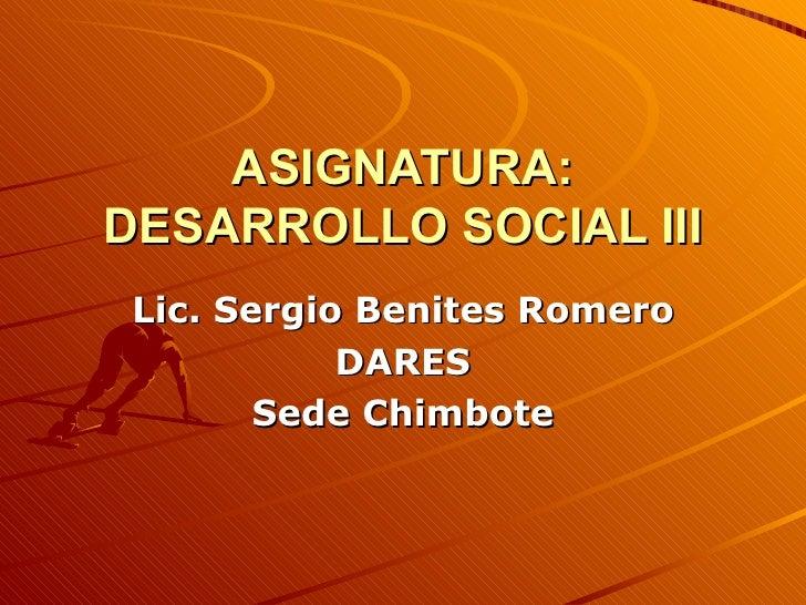 ASIGNATURA: DESARROLLO SOCIAL III Lic. Sergio Benites Romero DARES Sede Chimbote