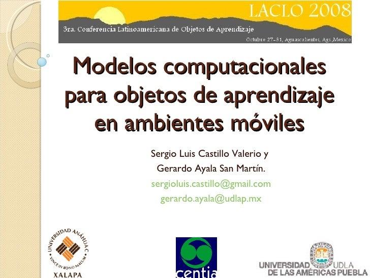Modelos computacionales para objetos de aprendizaje en ambientes móviles Sergio Luis Castillo Valerio y  Gerardo Ayala San...