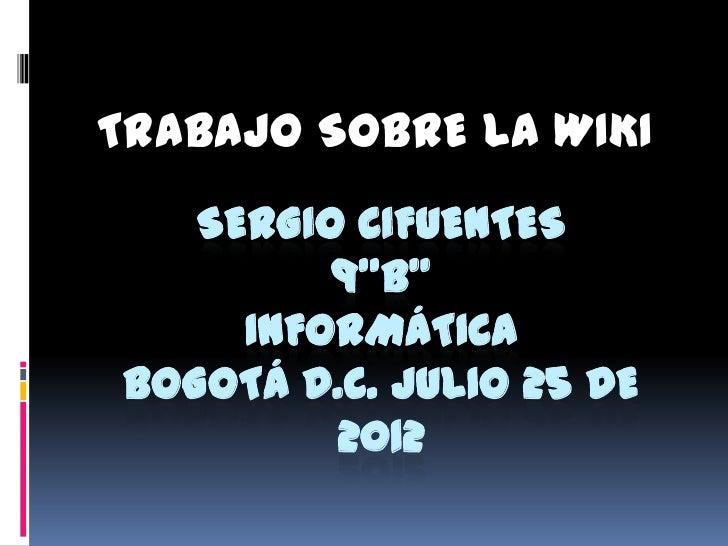 """TRABAJO SOBRE LA WIKI   SERGIO CIFUENTES         9""""B""""     INFORMÁTICABOGOTÁ D.C. JULIO 25 DE         2012"""