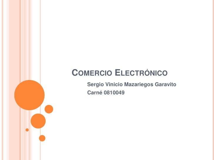 Comercio Electrónico<br />Sergio Vinicio Mazariegos Garavito<br />Carné 0810049<br />