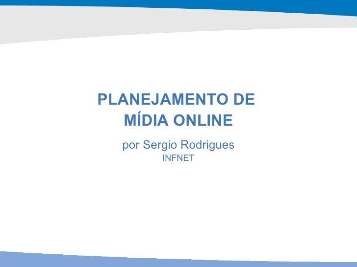 <ul><li>PLANEJAMENTO DE  </li></ul><ul><li>MÍDIA ONLINE </li></ul>por Sergio Rodrigues INFNET