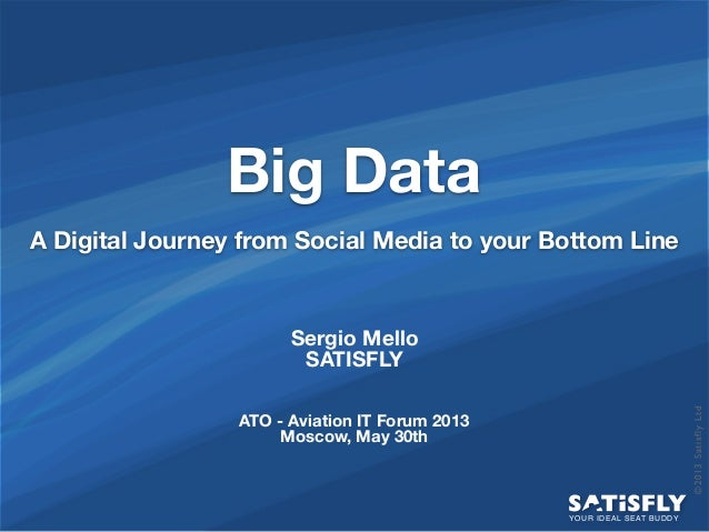 ©2013SatisflyLtdBig DataA Digital Journey from Social Media to your Bottom LineYOUR IDEAL SEAT BUDDYSergio MelloSATISFLYAT...