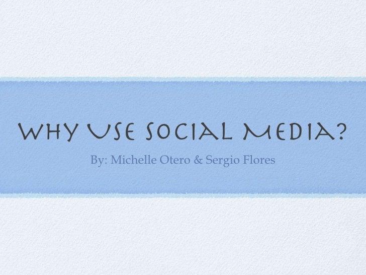 Why Use Social Media? <ul><li>By: Michelle Otero & Sergio Flores </li></ul>