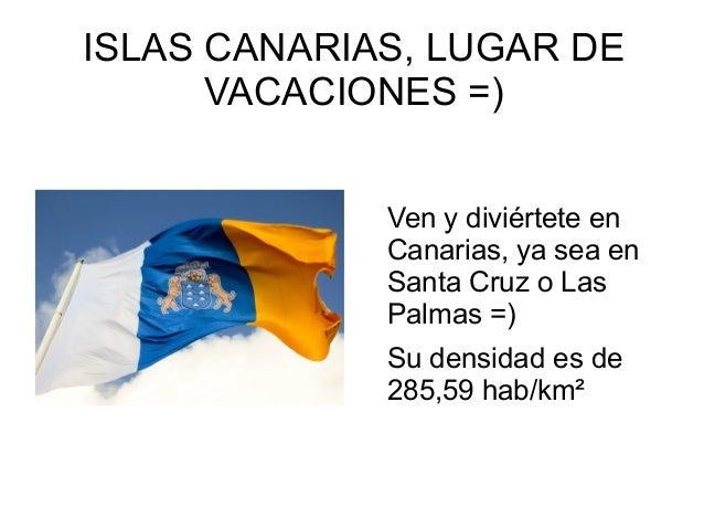 ISLAS CANARIAS, LUGAR DEVACACIONES =)Ven y diviértete enCanarias, ya sea enSanta Cruz o LasPalmas =)Su densidad es de285,5...