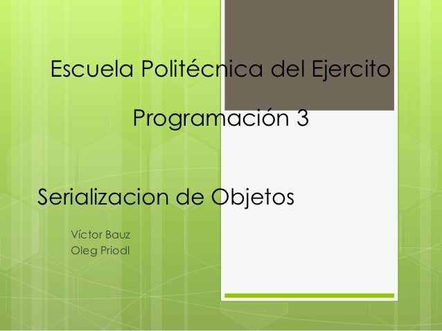 Escuela Politécnica del Ejercito                 Programación 3Serializacion de Objetos   Víctor Bauz   Oleg Priodl